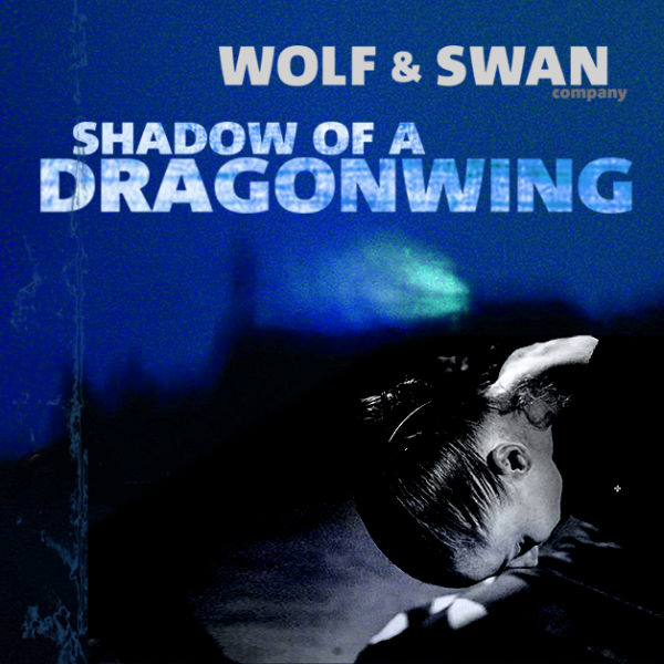 SHADOW OF A DRAGONWING, an evening with the WOLF & SWAN company.
