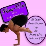 "Text reads ""Flow-Mo with Nadia Khayrallah / All levels Power Vinyasa Yoga, $8, Friday 8/14 11:30am EST."" Nadia is in crow pose"